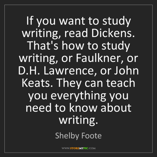 Shelby Foote: If you want to study writing, read Dickens. That's how...