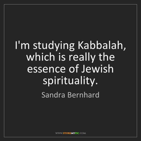 Sandra Bernhard: I'm studying Kabbalah, which is really the essence of...