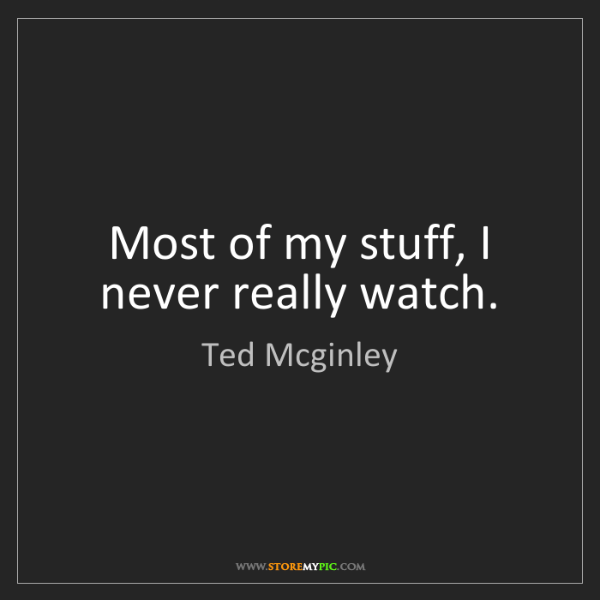Ted Mcginley: Most of my stuff, I never really watch.