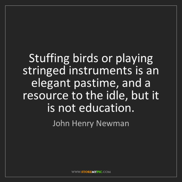 John Henry Newman: Stuffing birds or playing stringed instruments is an...