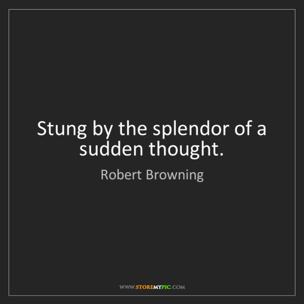 Robert Browning: Stung by the splendor of a sudden thought.