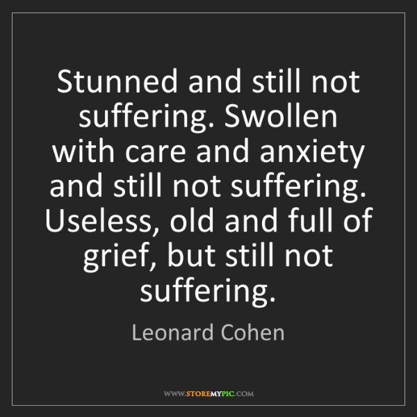 Leonard Cohen: Stunned and still not suffering. Swollen with care and...