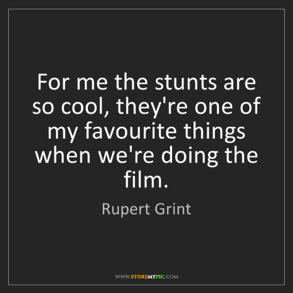 Rupert Grint: For me the stunts are so cool, they're one of my favourite...