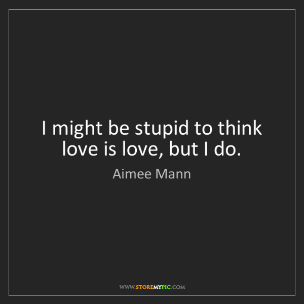 Aimee Mann: I might be stupid to think love is love, but I do.