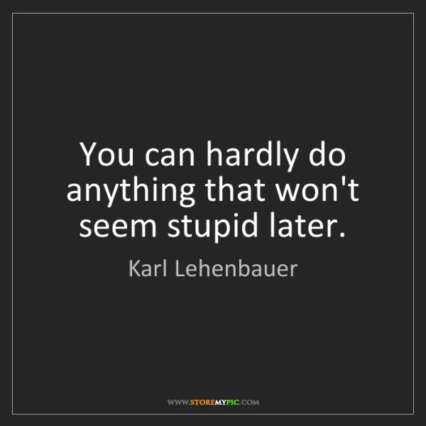 Karl Lehenbauer: You can hardly do anything that won't seem stupid later.