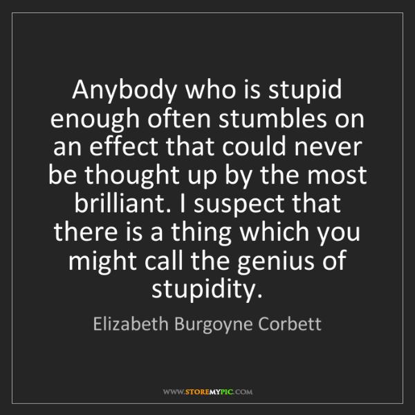 Elizabeth Burgoyne Corbett: Anybody who is stupid enough often stumbles on an effect...