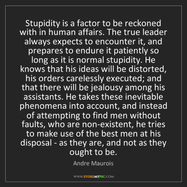 Andre Maurois: Stupidity is a factor to be reckoned with in human affairs....