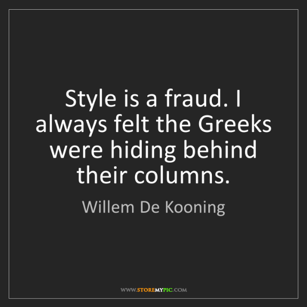 Willem De Kooning: Style is a fraud. I always felt the Greeks were hiding...
