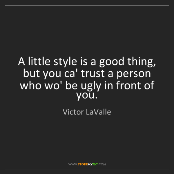 Victor LaValle: A little style is a good thing, but you ca' trust a person...