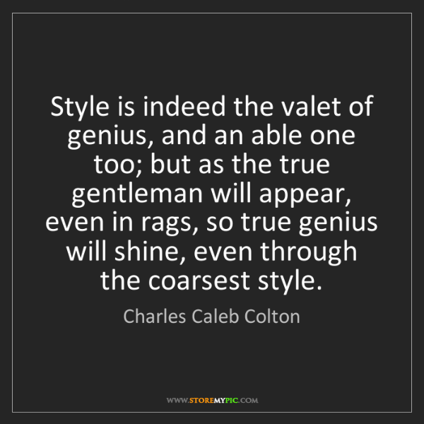 Charles Caleb Colton: Style is indeed the valet of genius, and an able one...
