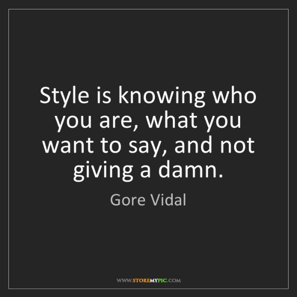 Gore Vidal: Style is knowing who you are, what you want to say, and...