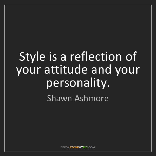 Shawn Ashmore: Style is a reflection of your attitude and your personality.