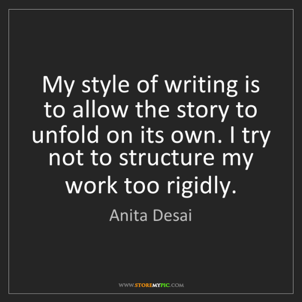 Anita Desai: My style of writing is to allow the story to unfold on...