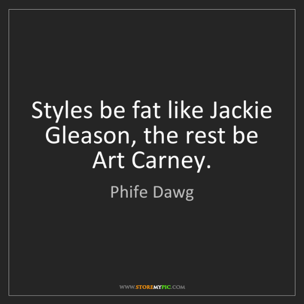 Phife Dawg: Styles be fat like Jackie Gleason, the rest be Art Carney.