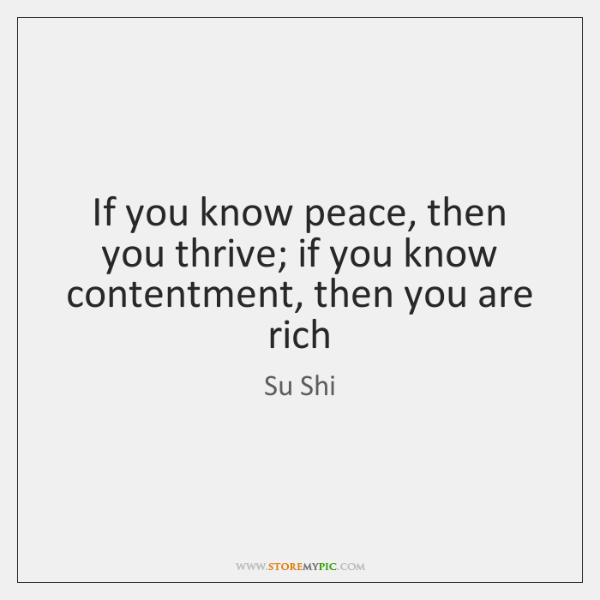If you know peace, then you thrive; if you know contentment, then ...