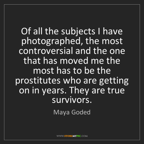 Maya Goded: Of all the subjects I have photographed, the most controversial...