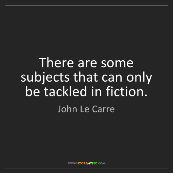 John Le Carre: There are some subjects that can only be tackled in fiction.