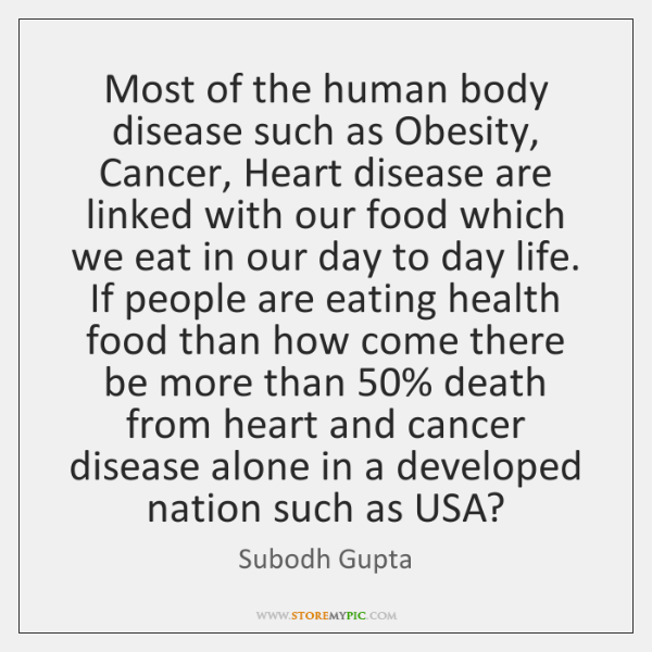 Most of the human body disease such as Obesity, Cancer, Heart disease ...