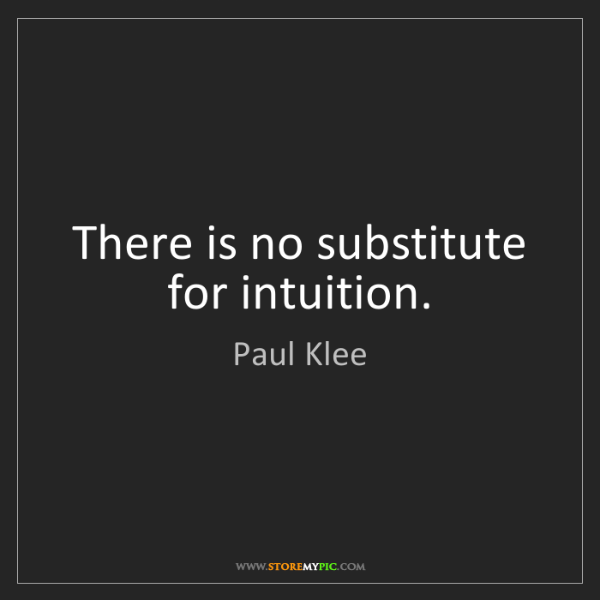 Paul Klee: There is no substitute for intuition.