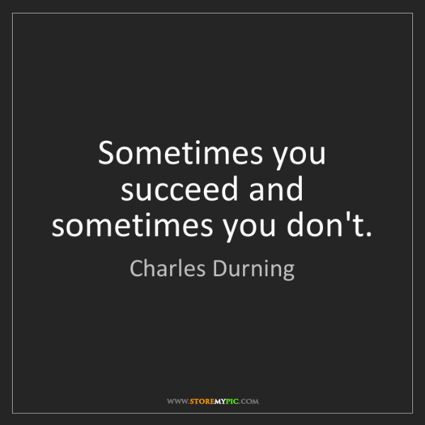 Charles Durning: Sometimes you succeed and sometimes you don't.