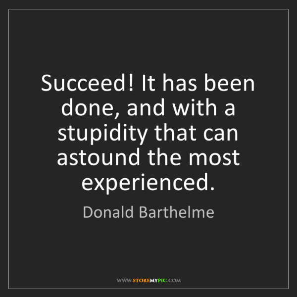 Donald Barthelme: Succeed! It has been done, and with a stupidity that...