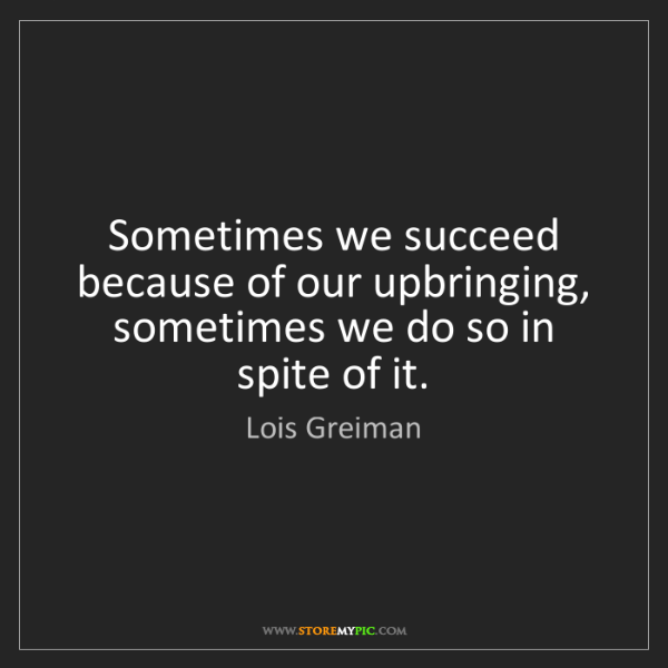 Lois Greiman: Sometimes we succeed because of our upbringing, sometimes...