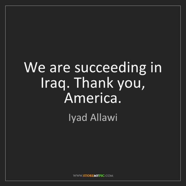 Iyad Allawi: We are succeeding in Iraq. Thank you, America.
