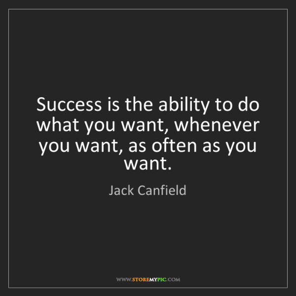 Jack Canfield: Success is the ability to do what you want, whenever...