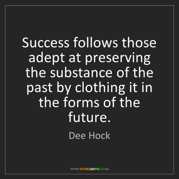 Dee Hock: Success follows those adept at preserving the substance...