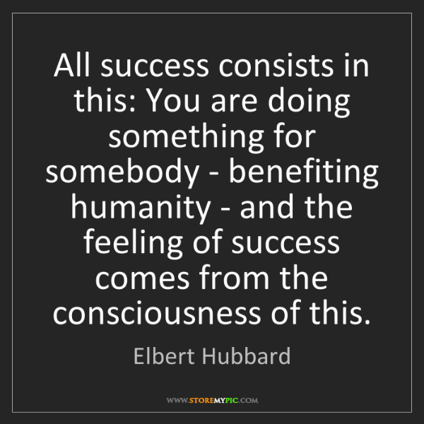 Elbert Hubbard: All success consists in this: You are doing something...