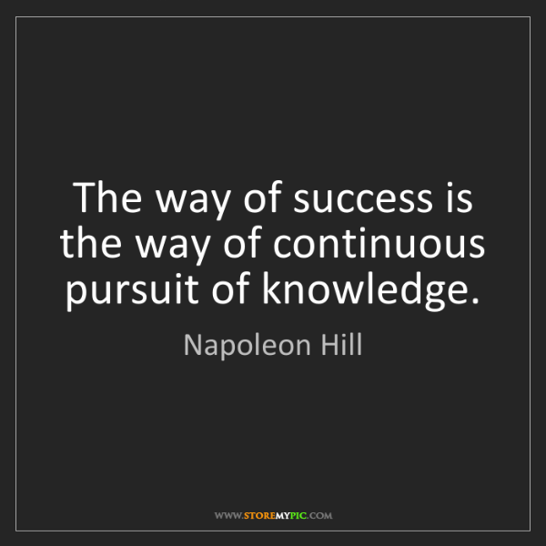 Napoleon Hill: The way of success is the way of continuous pursuit of...