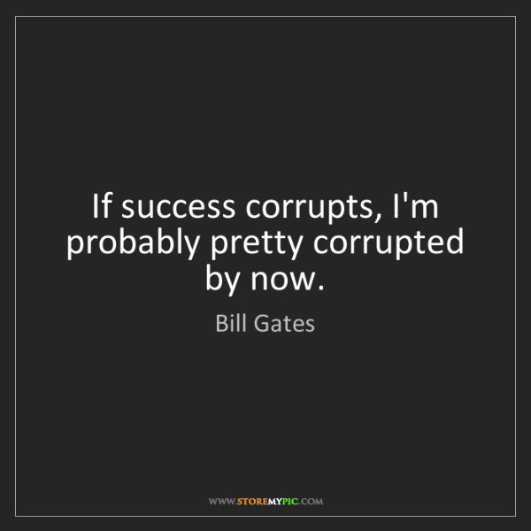 Bill Gates: If success corrupts, I'm probably pretty corrupted by...
