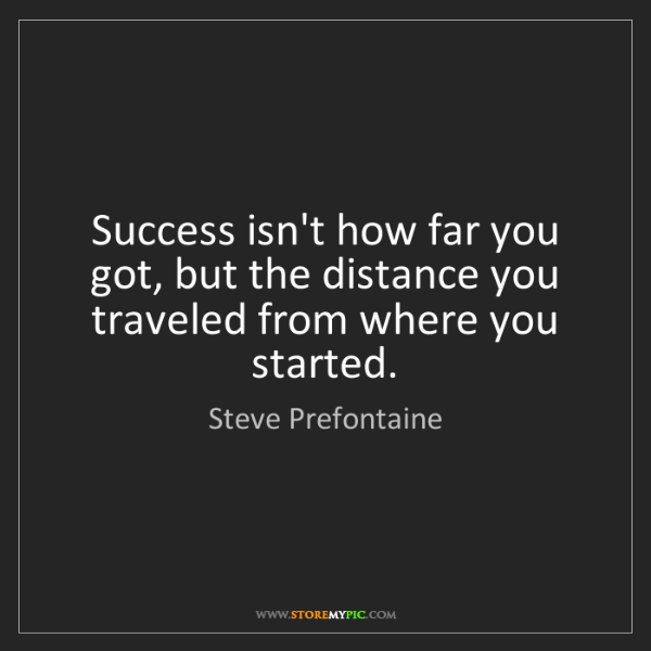 Steve Prefontaine: Success isn't how far you got, but the distance you traveled...