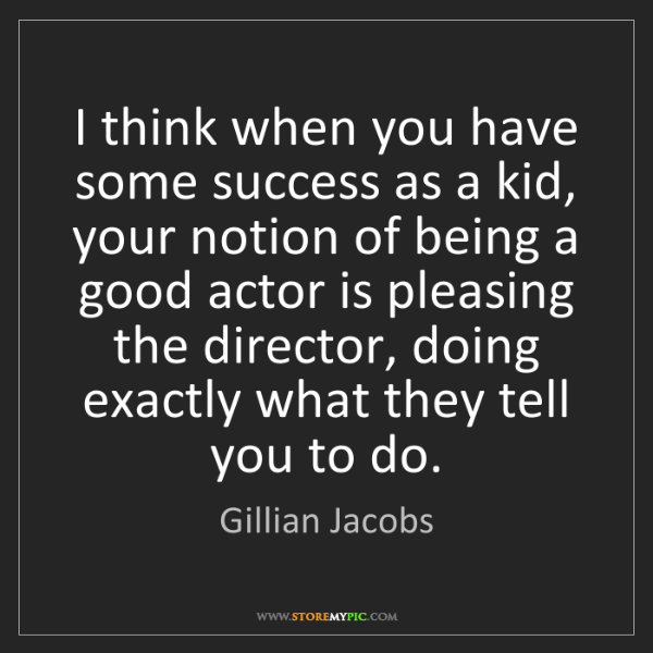 Gillian Jacobs: I think when you have some success as a kid, your notion...