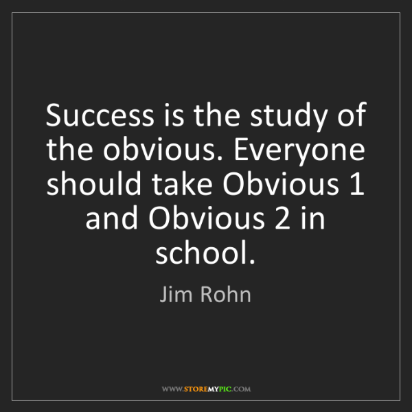 Jim Rohn: Success is the study of the obvious. Everyone should...