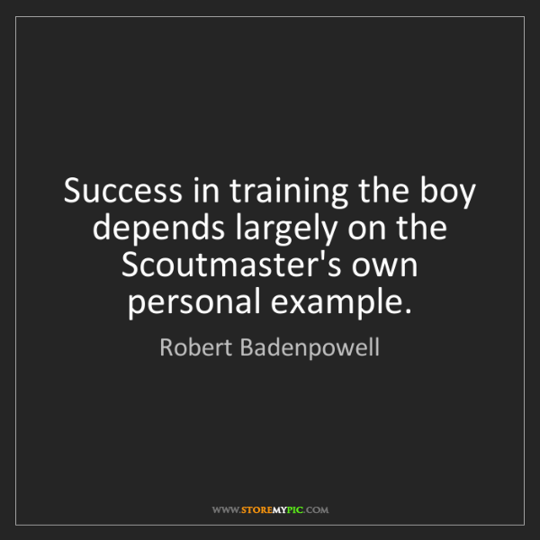 Robert Badenpowell: Success in training the boy depends largely on the Scoutmaster's...