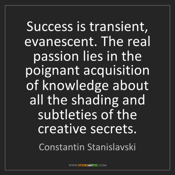 Constantin Stanislavski: Success is transient, evanescent. The real passion lies...