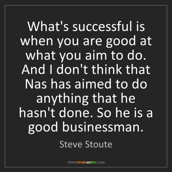 Steve Stoute: What's successful is when you are good at what you aim...