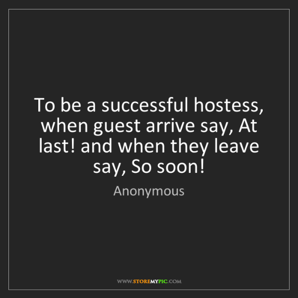 Anonymous: To be a successful hostess, when guest arrive say, At...