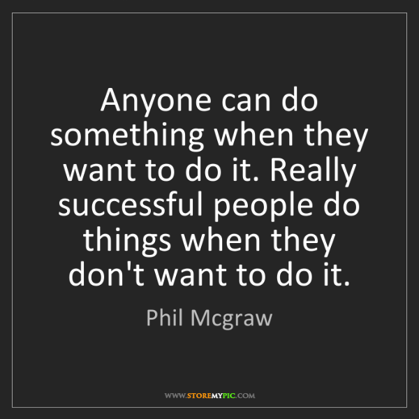 Phil Mcgraw: Anyone can do something when they want to do it. Really...