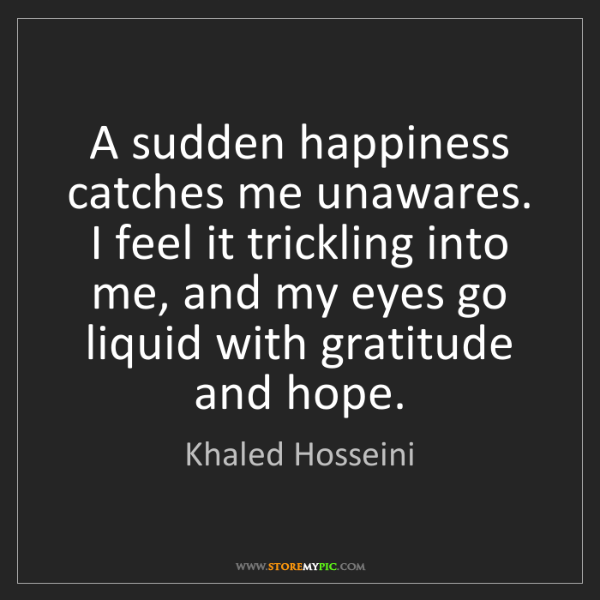 Khaled Hosseini: A sudden happiness catches me unawares. I feel it trickling...