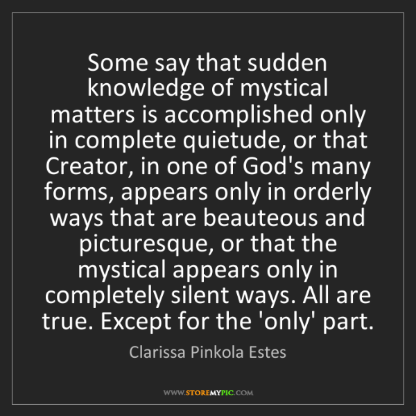 Clarissa Pinkola Estes: Some say that sudden knowledge of mystical matters is...