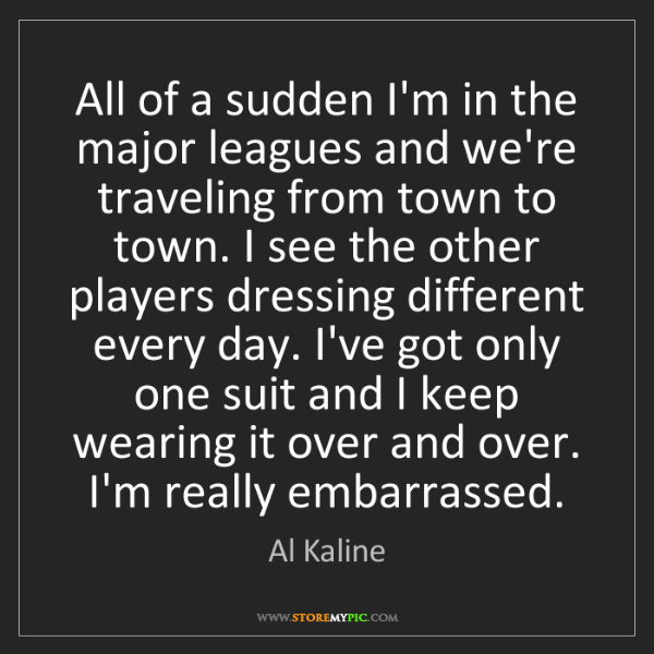 Al Kaline: All of a sudden I'm in the major leagues and we're traveling...
