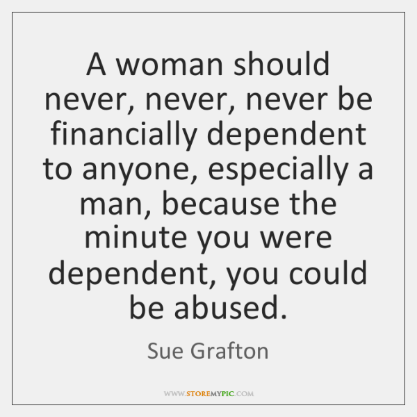 A woman should never, never, never be financially dependent to anyone, especially ...