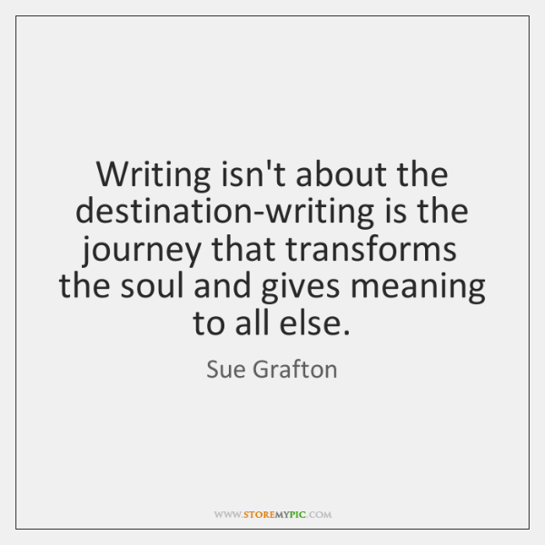 Writing isn't about the destination-writing is the journey that transforms the soul ...