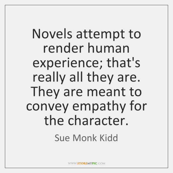 Novels attempt to render human experience; that's really all they are. They ...