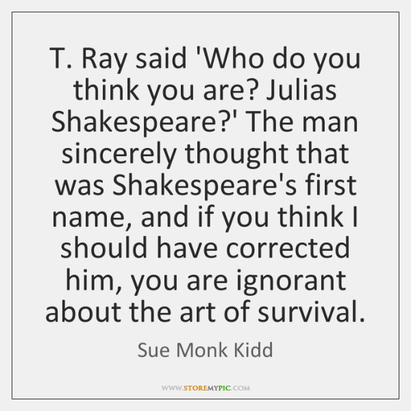 T. Ray said 'Who do you think you are? Julias Shakespeare?' ...