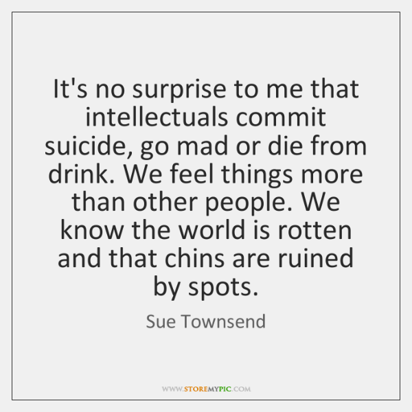 It's no surprise to me that intellectuals commit suicide, go mad or ...