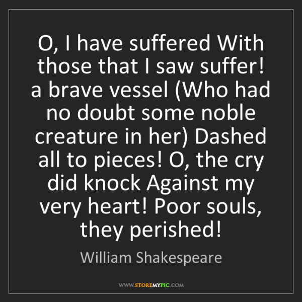 William Shakespeare: O, I have suffered With those that I saw suffer! a brave...