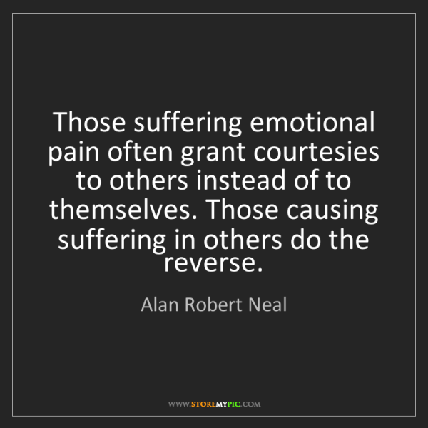 Alan Robert Neal: Those suffering emotional pain often grant courtesies...